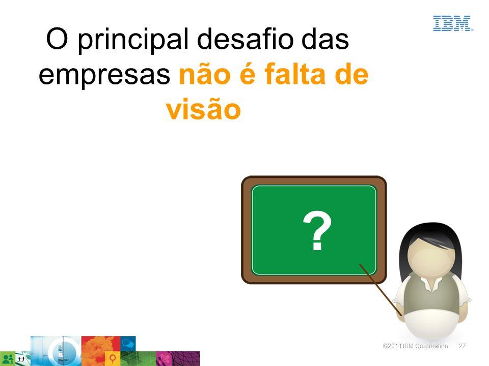 27©2011 IBM Corporation O principal desafio das empresas não é falta de visão ?