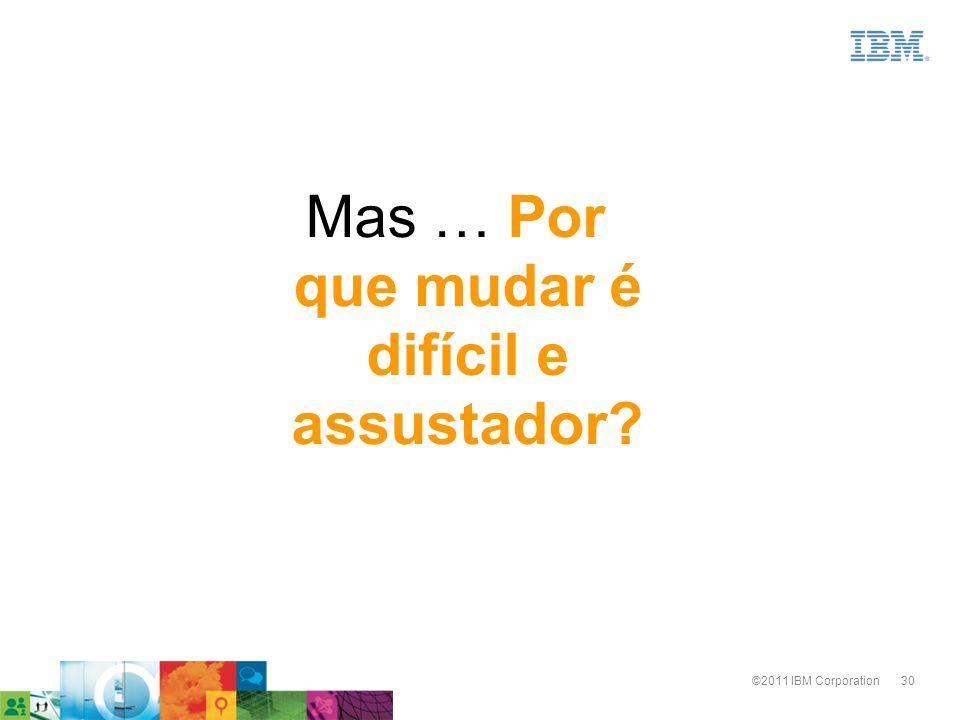 30©2011 IBM Corporation Mas … Por que mudar é difícil e assustador?