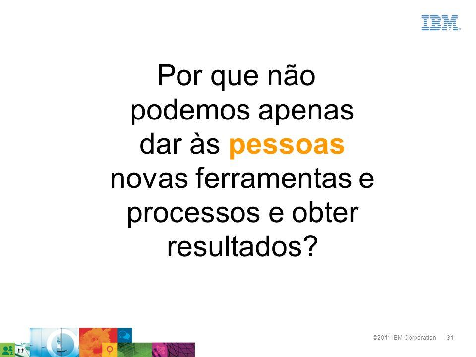31©2011 IBM Corporation Por que não podemos apenas dar às pessoas novas ferramentas e processos e obter resultados?