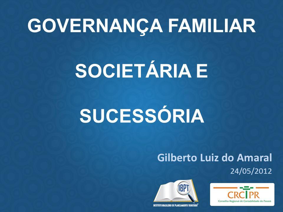 GOVERNANÇA FAMILIAR SOCIETÁRIA E SUCESSÓRIA Gilberto Luiz do Amaral 24/05/2012