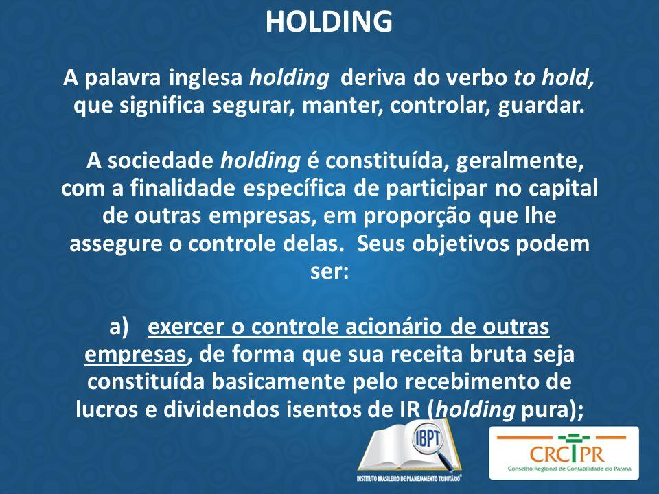 HOLDING A palavra inglesa holding deriva do verbo to hold, que significa segurar, manter, controlar, guardar. A sociedade holding é constituída, geral