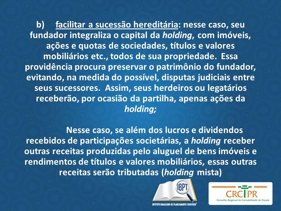 b) facilitar a sucessão hereditária: nesse caso, seu fundador integraliza o capital da holding, com imóveis, ações e quotas de sociedades, títulos e v