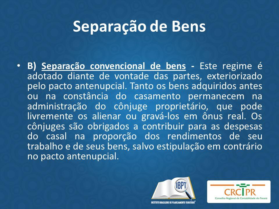 Separação de Bens B) Separação convencional de bens - Este regime é adotado diante de vontade das partes, exteriorizado pelo pacto antenupcial. Tanto