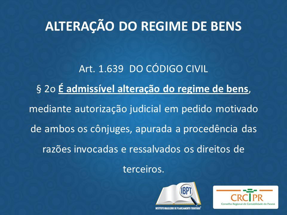ALTERAÇÃO DO REGIME DE BENS Art. 1.639 DO CÓDIGO CIVIL § 2o É admissível alteração do regime de bens, mediante autorização judicial em pedido motivado