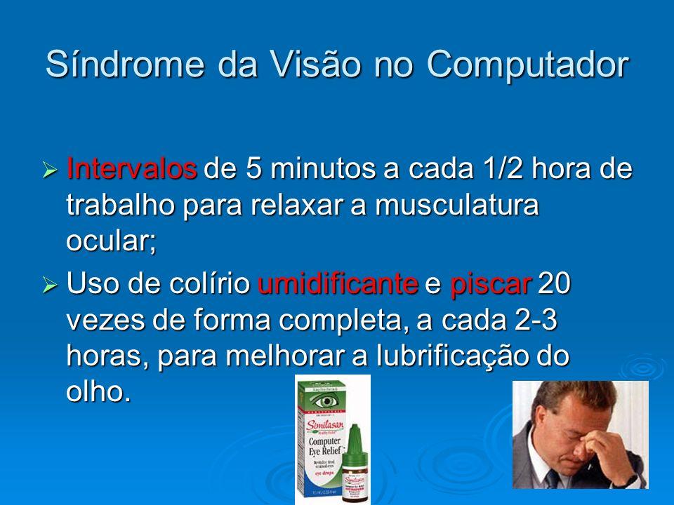 Síndrome da Visão no Computador Intervalos de 5 minutos a cada 1/2 hora de trabalho para relaxar a musculatura ocular; Intervalos de 5 minutos a cada