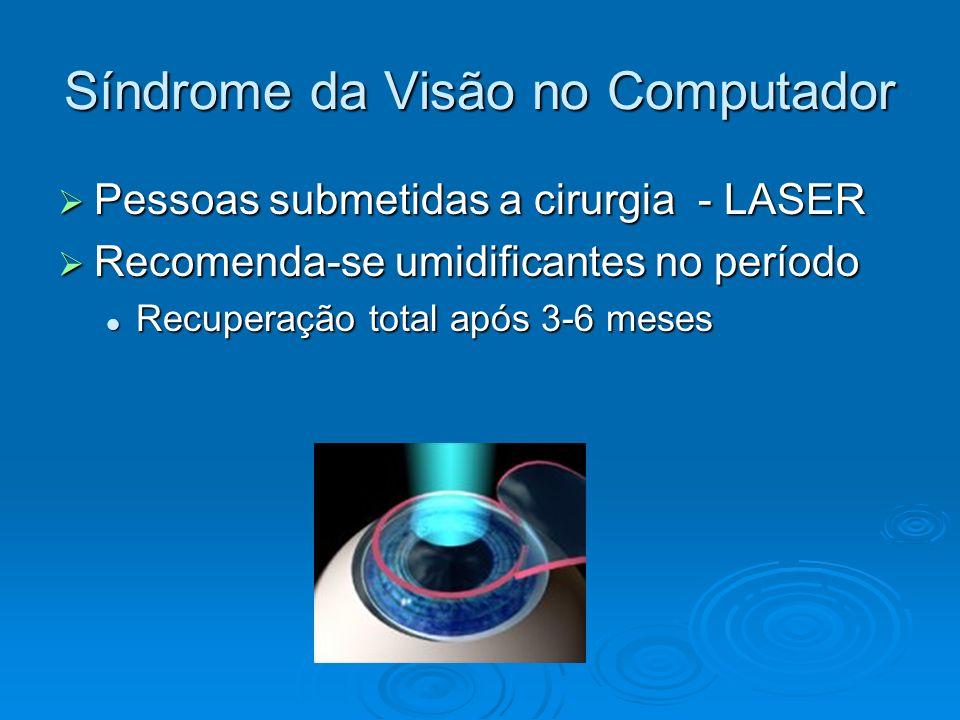 Síndrome da Visão no Computador Pessoas submetidas a cirurgia - LASER Pessoas submetidas a cirurgia - LASER Recomenda-se umidificantes no período Reco