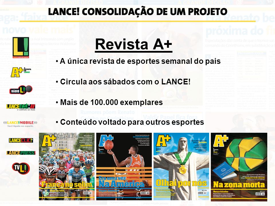 Revista A+ A única revista de esportes semanal do pais Circula aos sábados com o LANCE! Mais de 100.000 exemplares Conteúdo voltado para outros esport