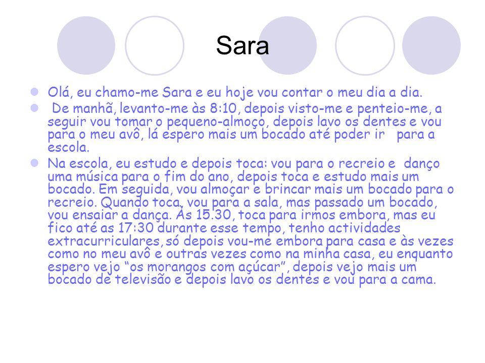 Sara Olá, eu chamo-me Sara e eu hoje vou contar o meu dia a dia. De manhã, levanto-me às 8:10, depois visto-me e penteio-me, a seguir vou tomar o pequ