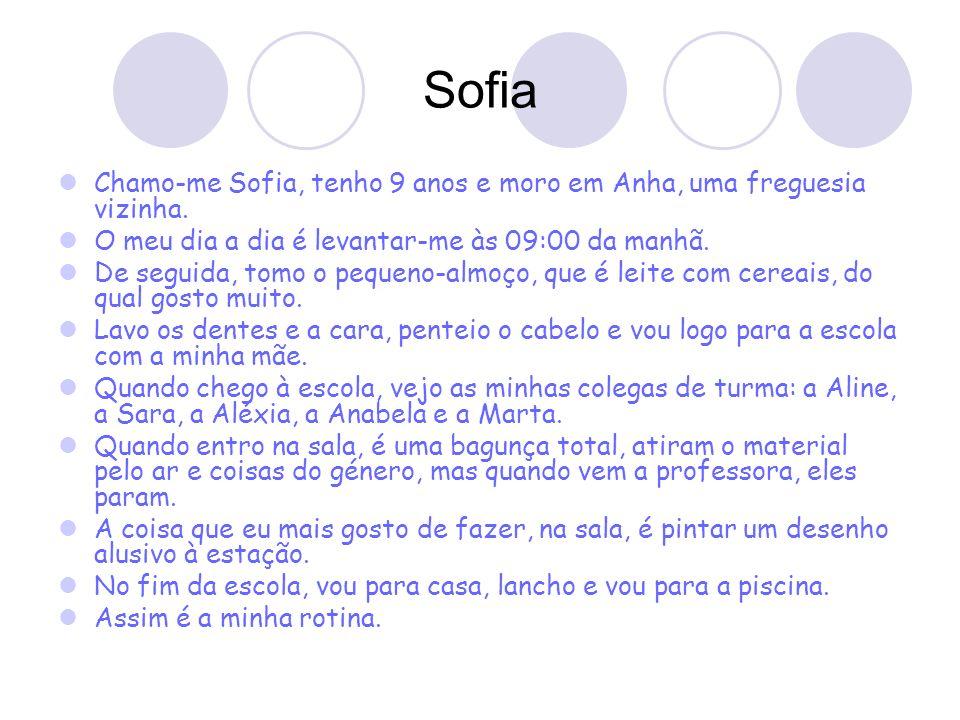 Sofia Chamo-me Sofia, tenho 9 anos e moro em Anha, uma freguesia vizinha. O meu dia a dia é levantar-me às 09:00 da manhã. De seguida, tomo o pequeno-