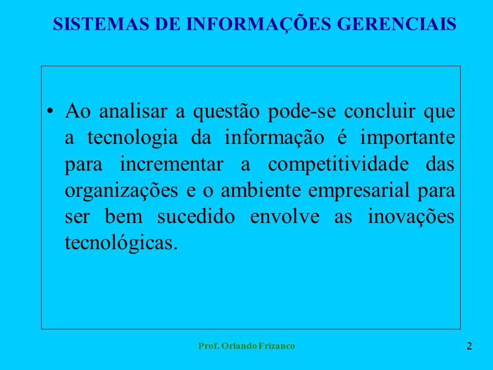 Prof. Orlando Frizanco2 SISTEMAS DE INFORMAÇÕES GERENCIAIS Ao analisar a questão pode-se concluir que a tecnologia da informação é importante para inc