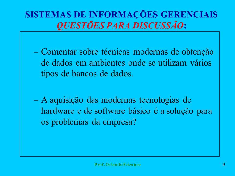 Prof. Orlando Frizanco9 SISTEMAS DE INFORMAÇÕES GERENCIAIS QUESTÕES PARA DISCUSSÃO: –Comentar sobre técnicas modernas de obtenção de dados em ambiente