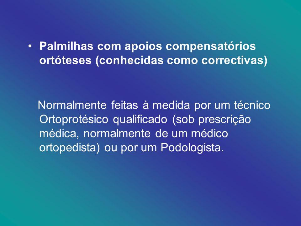 Palmilhas com apoios compensatórios ortóteses (conhecidas como correctivas) Normalmente feitas à medida por um técnico Ortoprotésico qualificado (sob