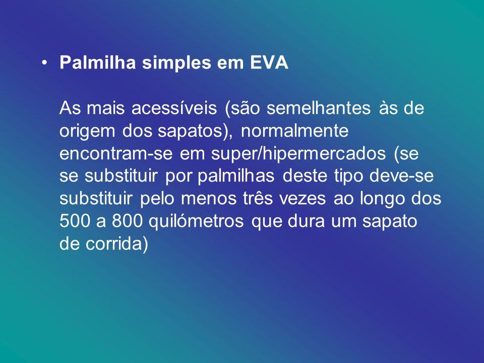 Palmilha simples em EVA As mais acessíveis (são semelhantes às de origem dos sapatos), normalmente encontram-se em super/hipermercados (se se substitu
