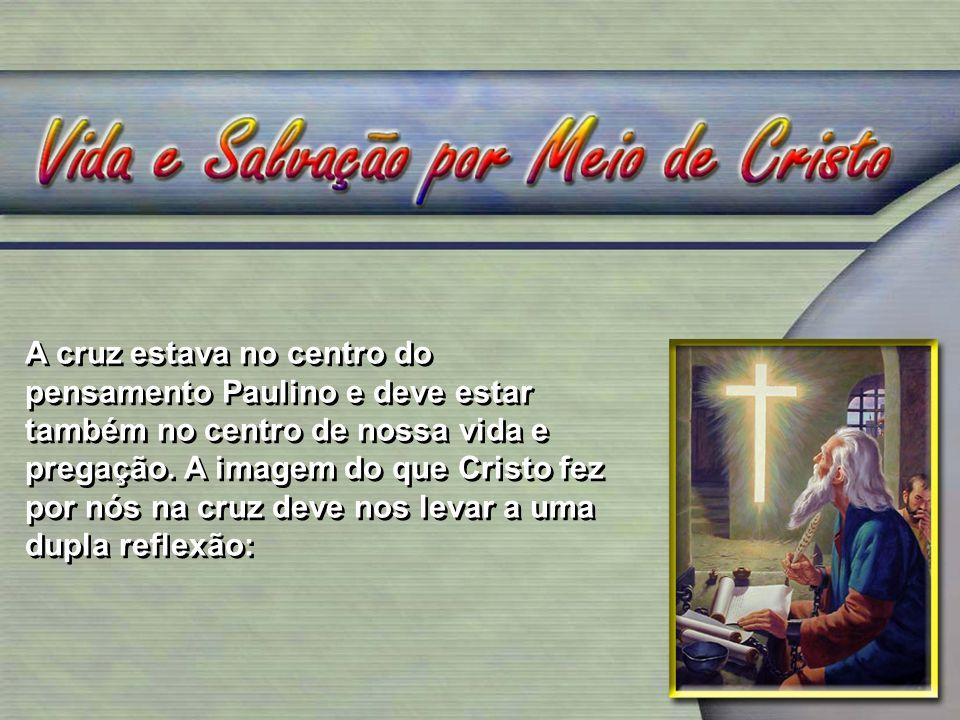 A cruz estava no centro do pensamento Paulino e deve estar também no centro de nossa vida e pregação. A imagem do que Cristo fez por nós na cruz deve