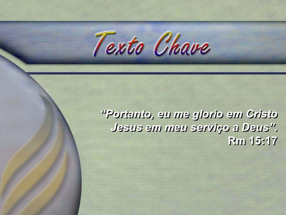 Portanto, eu me glorio em Cristo Jesus em meu serviço a Deus. Rm 15:17