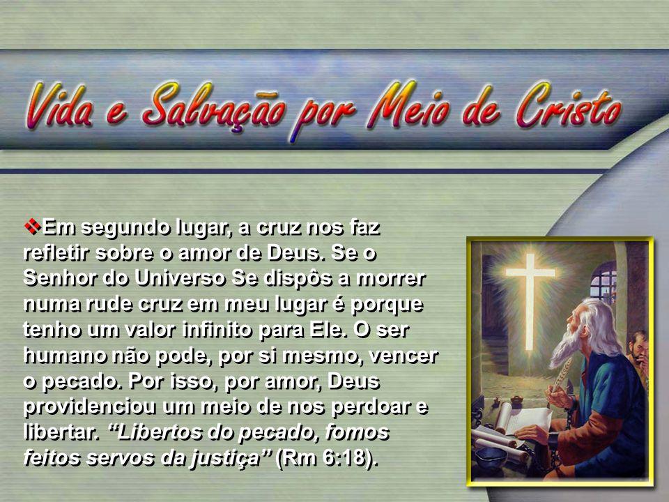 Em segundo lugar, a cruz nos faz refletir sobre o amor de Deus. Se o Senhor do Universo Se dispôs a morrer numa rude cruz em meu lugar é porque tenho