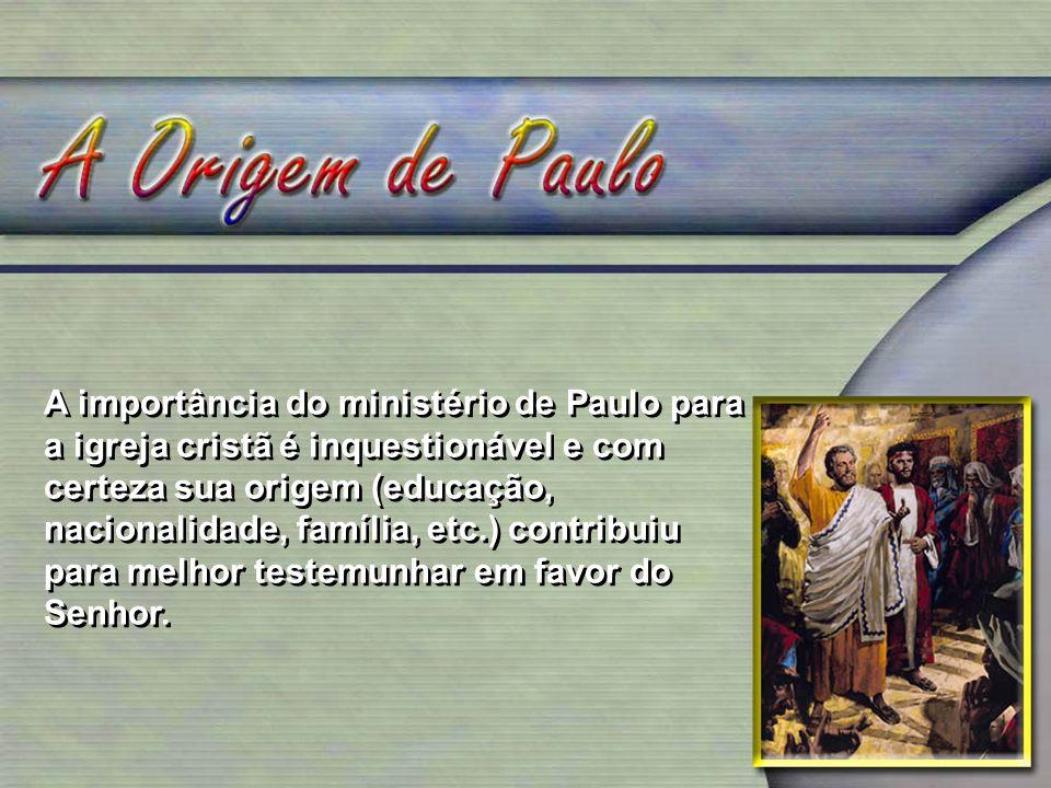 A importância do ministério de Paulo para a igreja cristã é inquestionável e com certeza sua origem (educação, nacionalidade, família, etc.) contribui