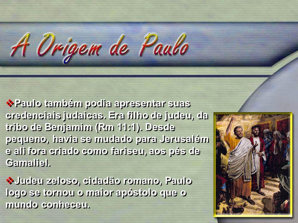Paulo também podia apresentar suas credenciais judaicas. Era filho de judeu, da tribo de Benjamim (Rm 11:1). Desde pequeno, havia se mudado para Jerus