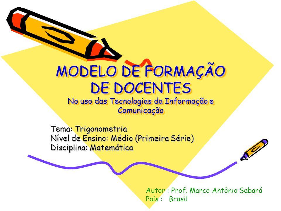 MODELO DE FORMAÇÃO DE DOCENTES No uso das Tecnologias da Informação e Comunicação Tema: Trigonometria Nível de Ensino: Médio (Primeira Série) Discipli