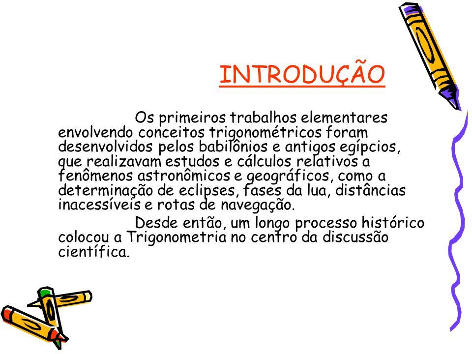 INTRODUÇÃO Os primeiros trabalhos elementares envolvendo conceitos trigonométricos foram desenvolvidos pelos babilônios e antigos egípcios, que realiz