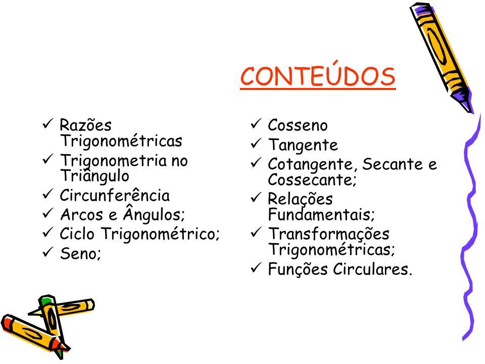 CONTEÚDOS Razões Trigonométricas Trigonometria no Triângulo Circunferência Arcos e Ângulos; Ciclo Trigonométrico; Seno; Cosseno Tangente Cotangente, S