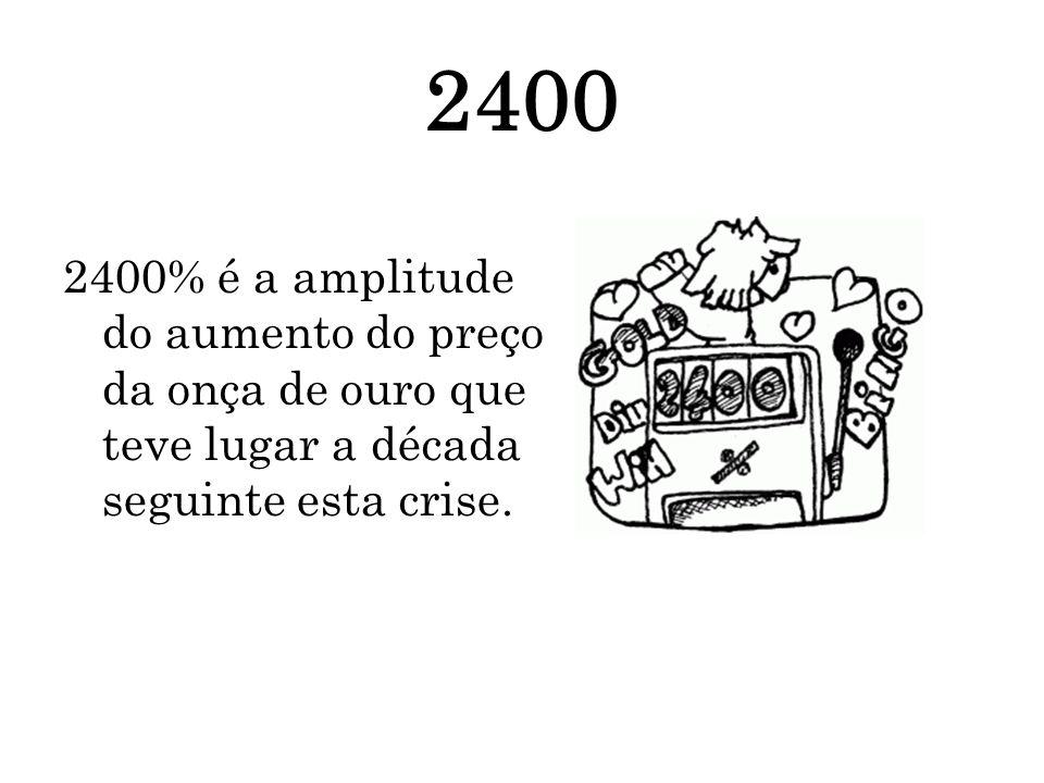 2400 2400% é a amplitude do aumento do preço da onça de ouro que teve lugar a década seguinte esta crise.