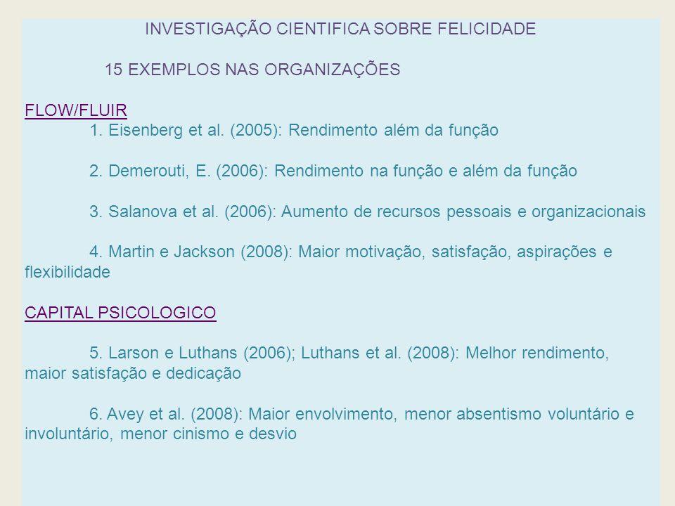 INVESTIGAÇÃO CIENTIFICA SOBRE FELICIDADE 15 EXEMPLOS NAS ORGANIZAÇÕES FLOW/FLUIR 1. Eisenberg et al. (2005): Rendimento além da função 2. Demerouti, E
