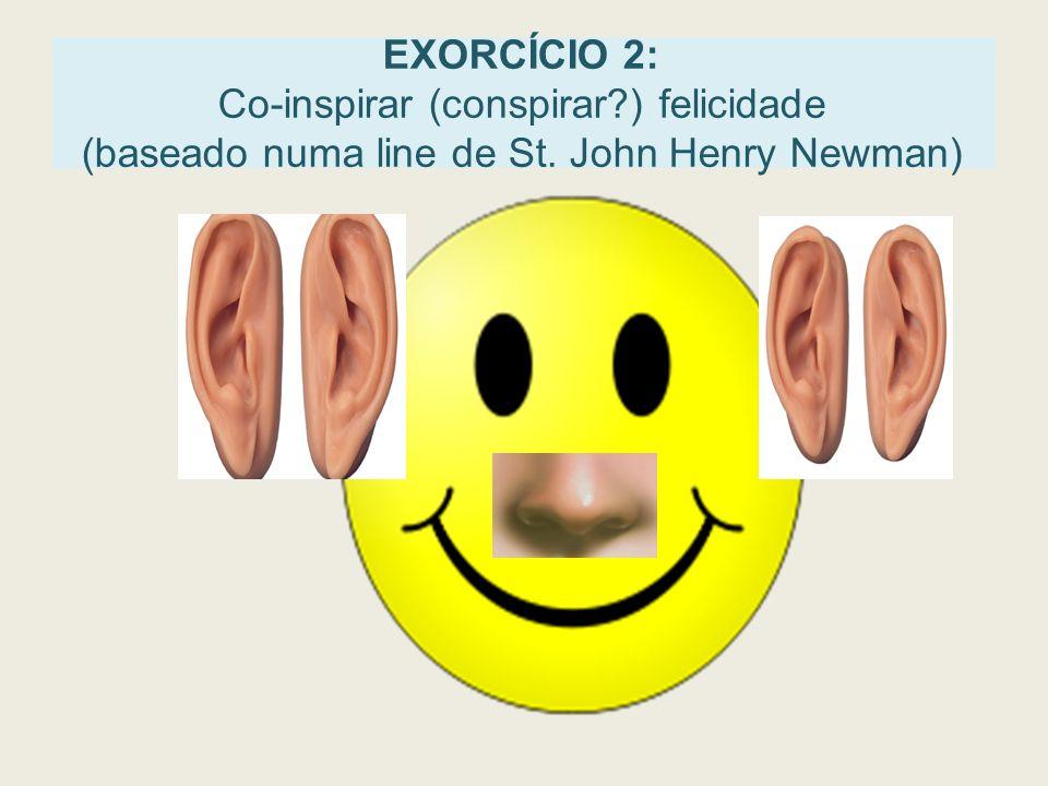 EXORCÍCIO 2: Co-inspirar (conspirar?) felicidade (baseado numa line de St. John Henry Newman)