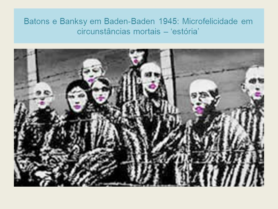 Batons e Banksy em Baden-Baden 1945: Microfelicidade em circunstâncias mortais – estória