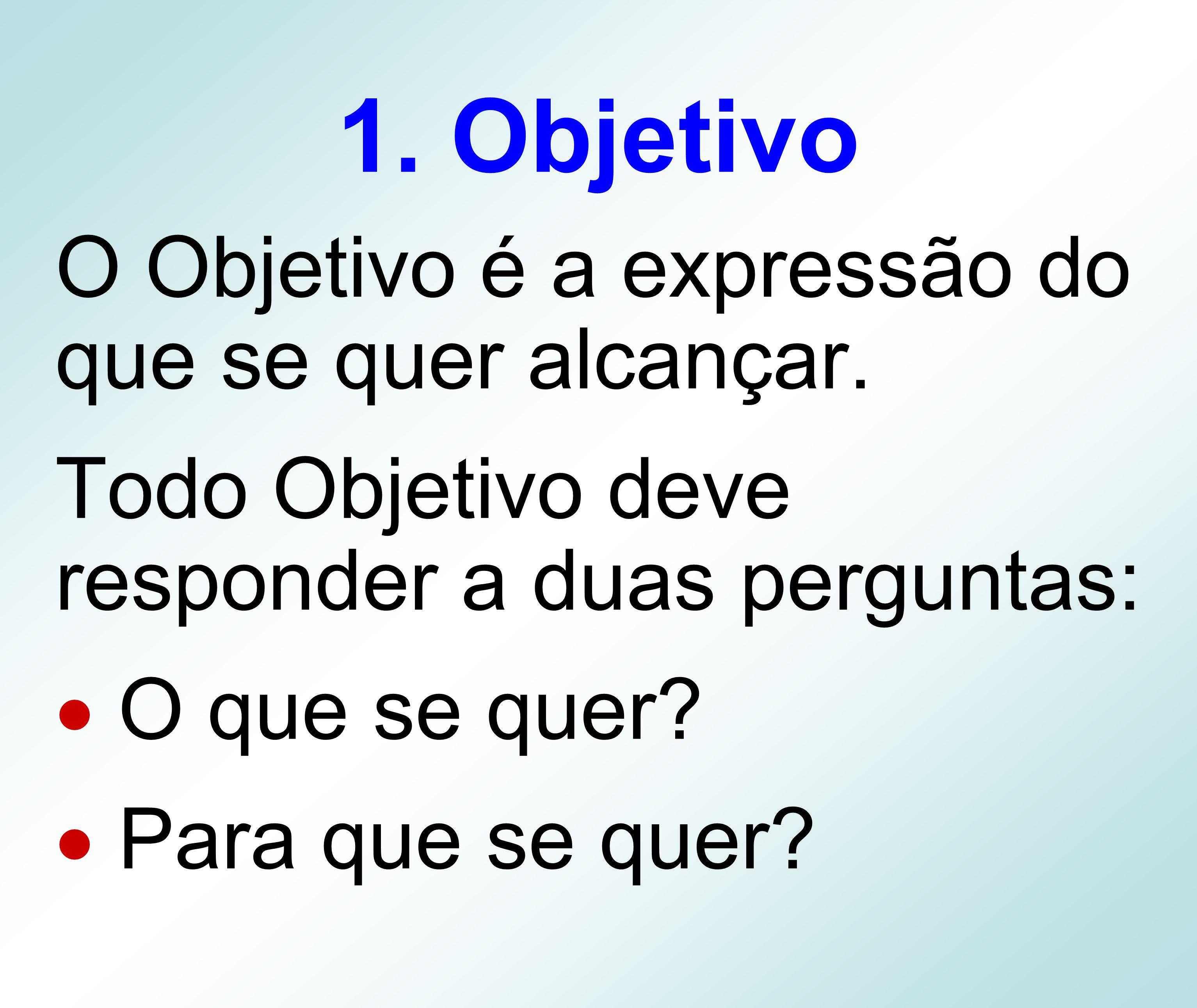 1. Objetivo O Objetivo é a expressão do que se quer alcançar. Todo Objetivo deve responder a duas perguntas: O que se quer? Para que se quer?