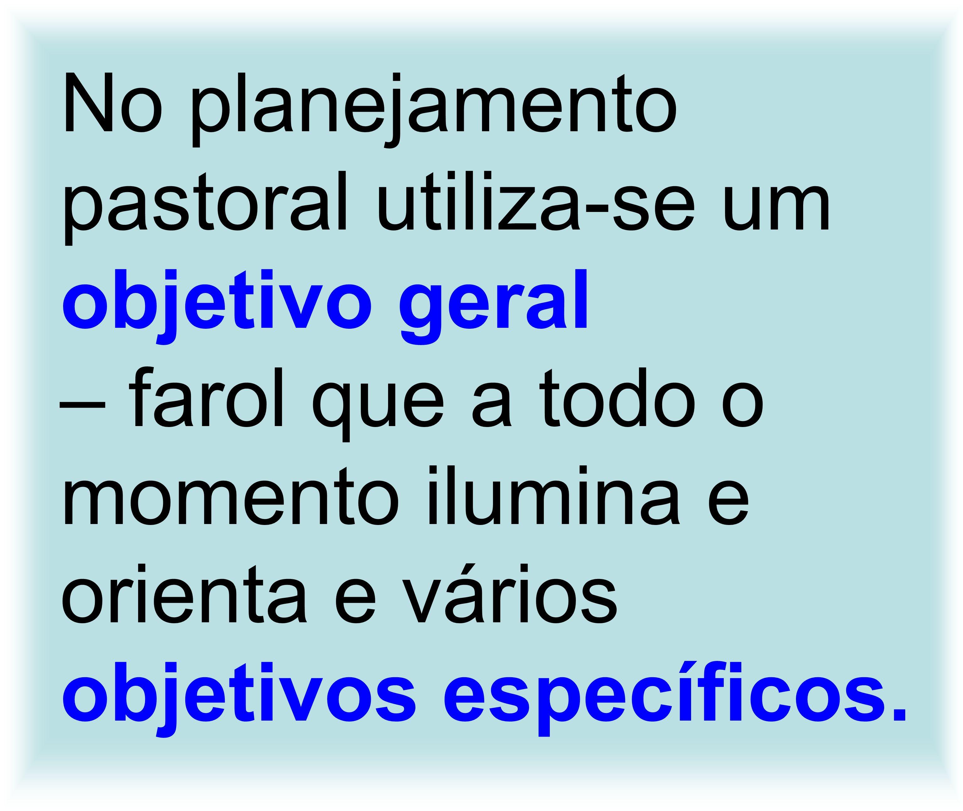 No planejamento pastoral utiliza-se um objetivo geral – farol que a todo o momento ilumina e orienta e vários objetivos específicos.