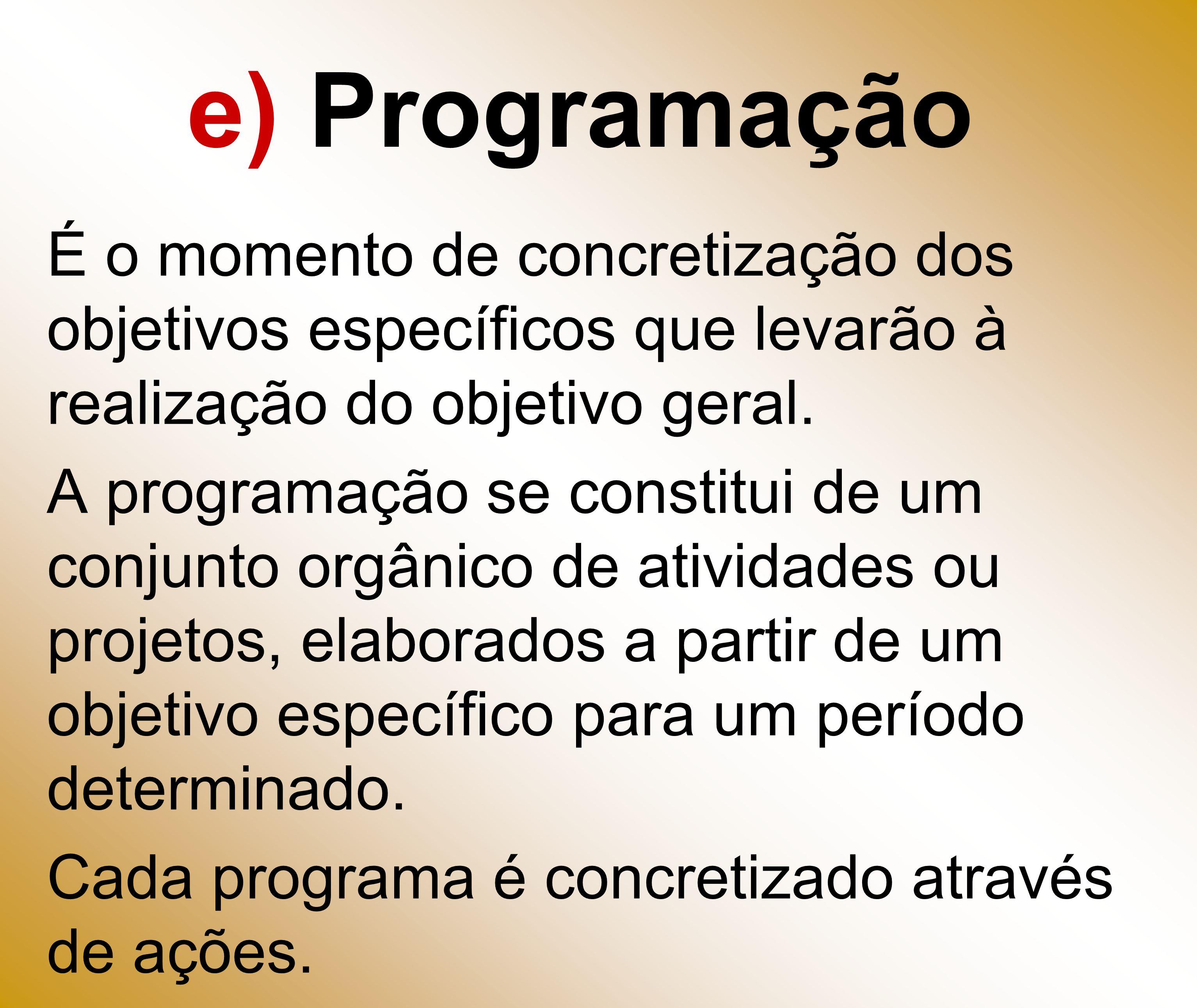 e) Programação É o momento de concretização dos objetivos específicos que levarão à realização do objetivo geral. A programação se constitui de um con