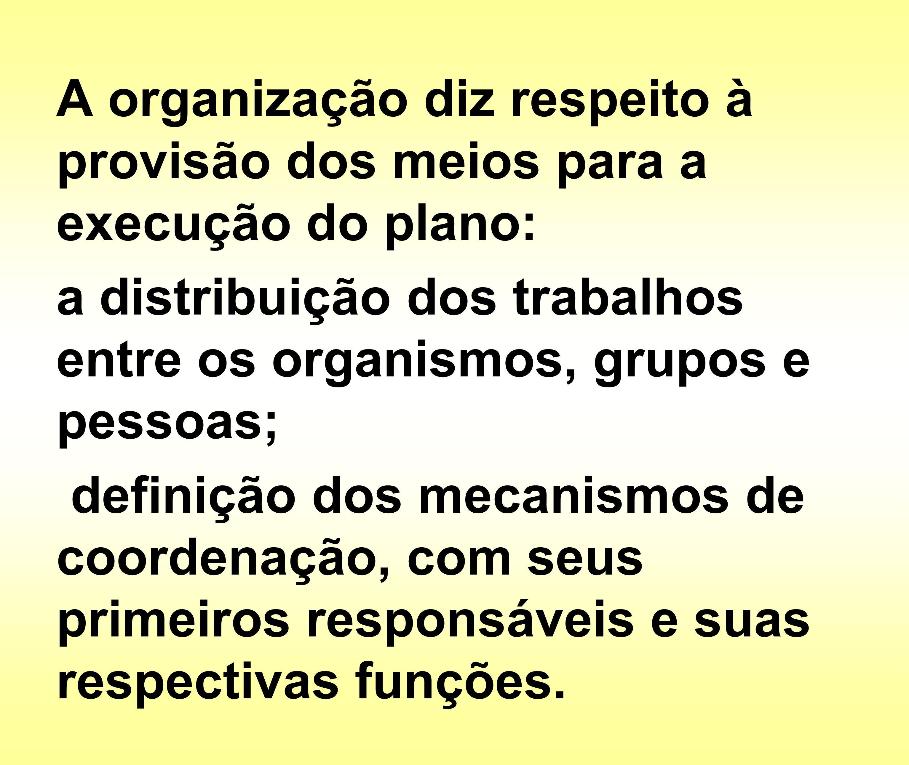 A organização diz respeito à provisão dos meios para a execução do plano: a distribuição dos trabalhos entre os organismos, grupos e pessoas; definiçã