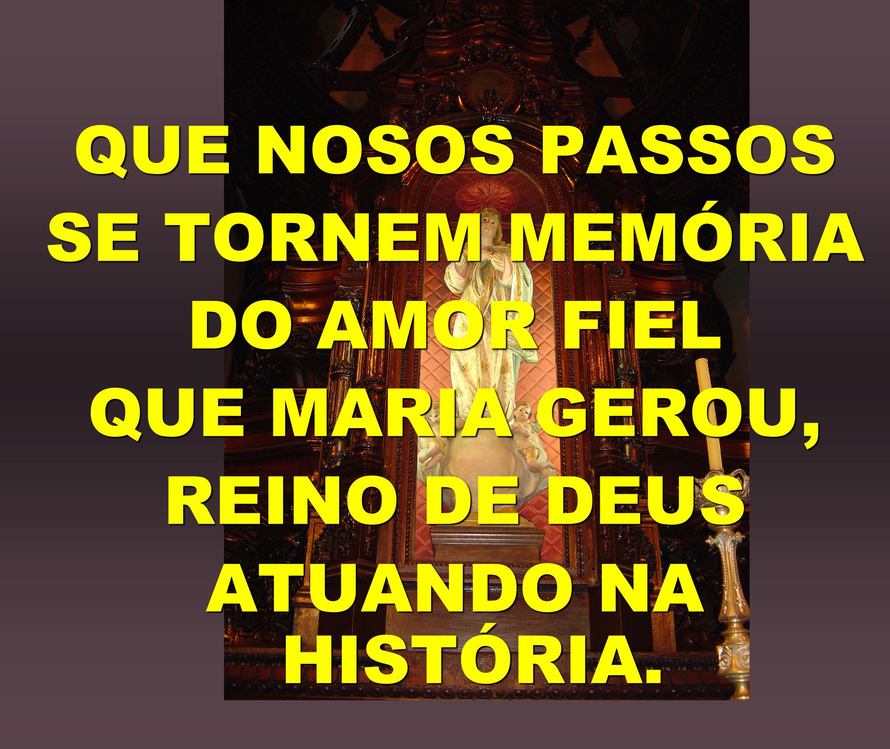 QUE NOSOS PASSOS SE TORNEM MEMÓRIA DO AMOR FIEL QUE MARIA GEROU, REINO DE DEUS ATUANDO NA HISTÓRIA.