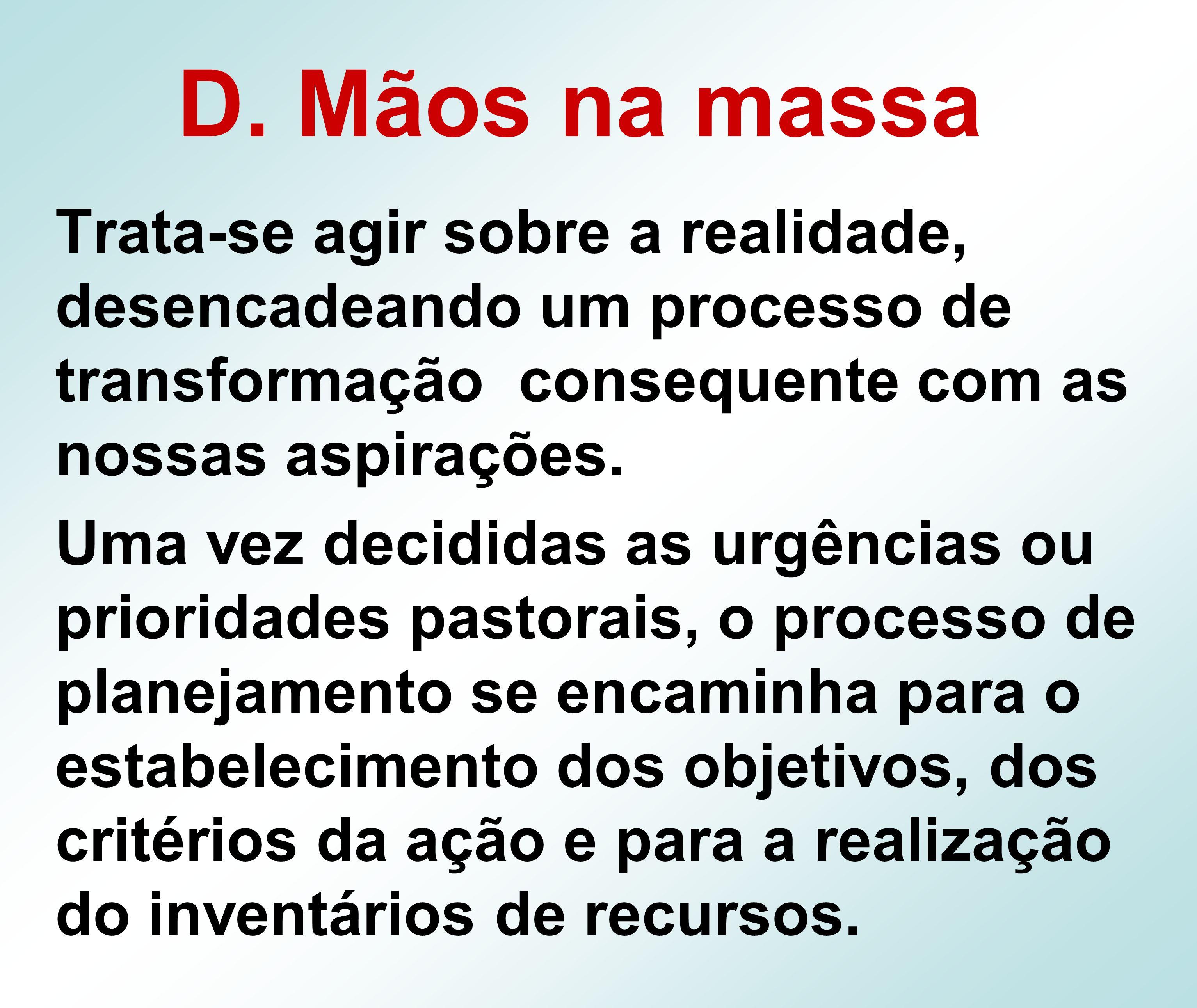 D. Mãos na massa Trata-se agir sobre a realidade, desencadeando um processo de transformação consequente com as nossas aspirações. Uma vez decididas a