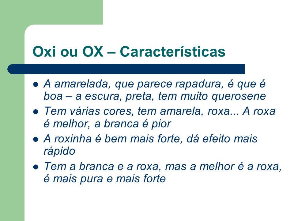 Oxi ou OX – Características A amarelada, que parece rapadura, é que é boa – a escura, preta, tem muito querosene Tem várias cores, tem amarela, roxa..