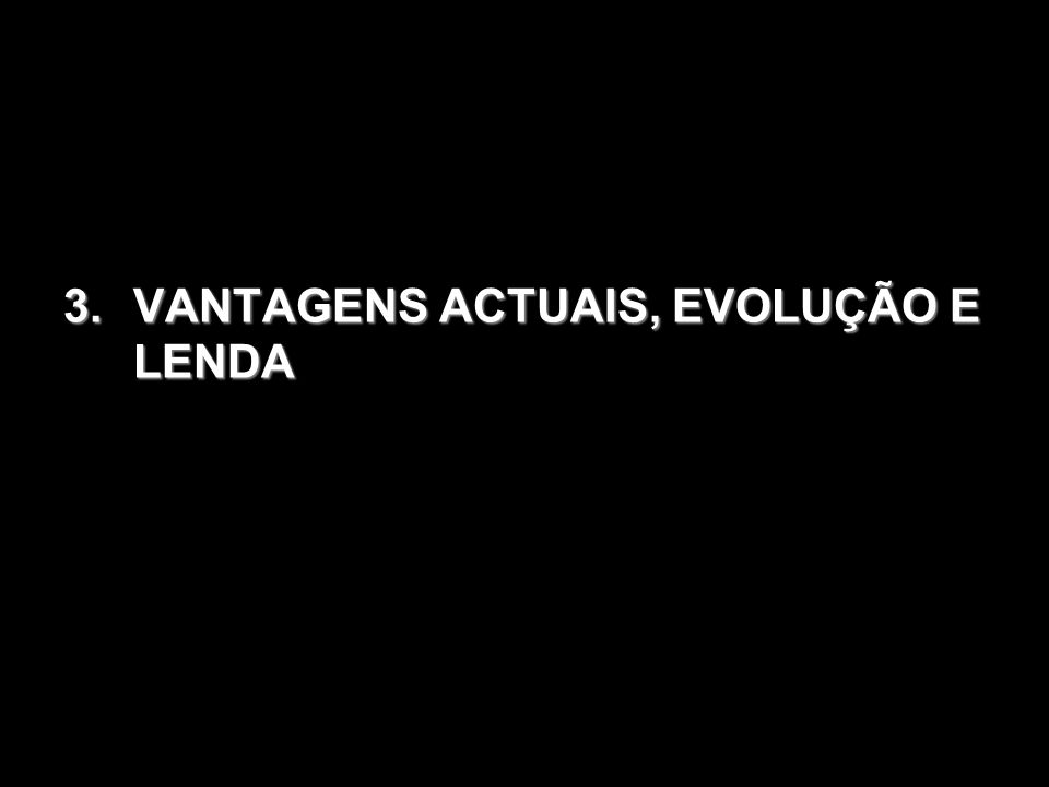 3.VANTAGENS ACTUAIS, EVOLUÇÃO E LENDA