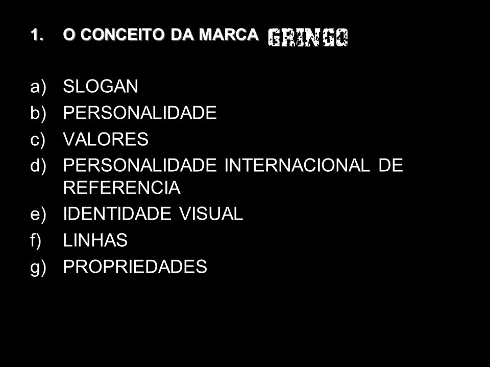 1.O CONCEITO DA MARCA a)SLOGAN b)PERSONALIDADE c)VALORES d)PERSONALIDADE INTERNACIONAL DE REFERENCIA e)IDENTIDADE VISUAL f)LINHAS g)PROPRIEDADES
