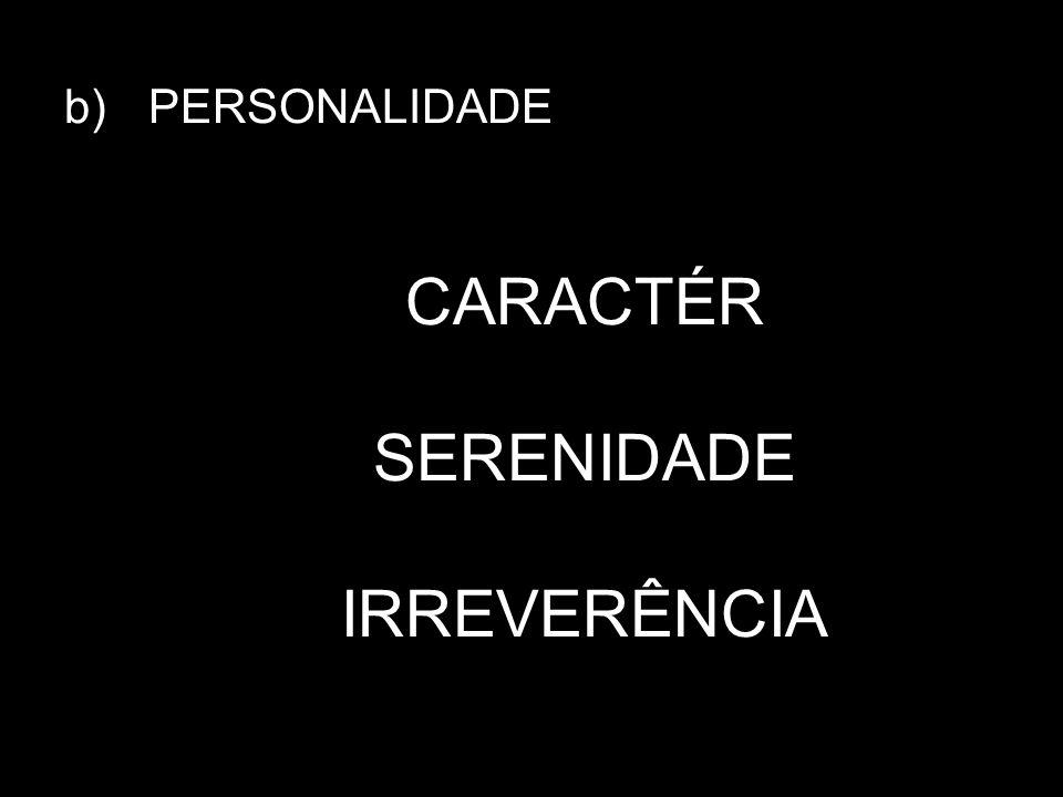 b) PERSONALIDADE CARACTÉR SERENIDADE IRREVERÊNCIA