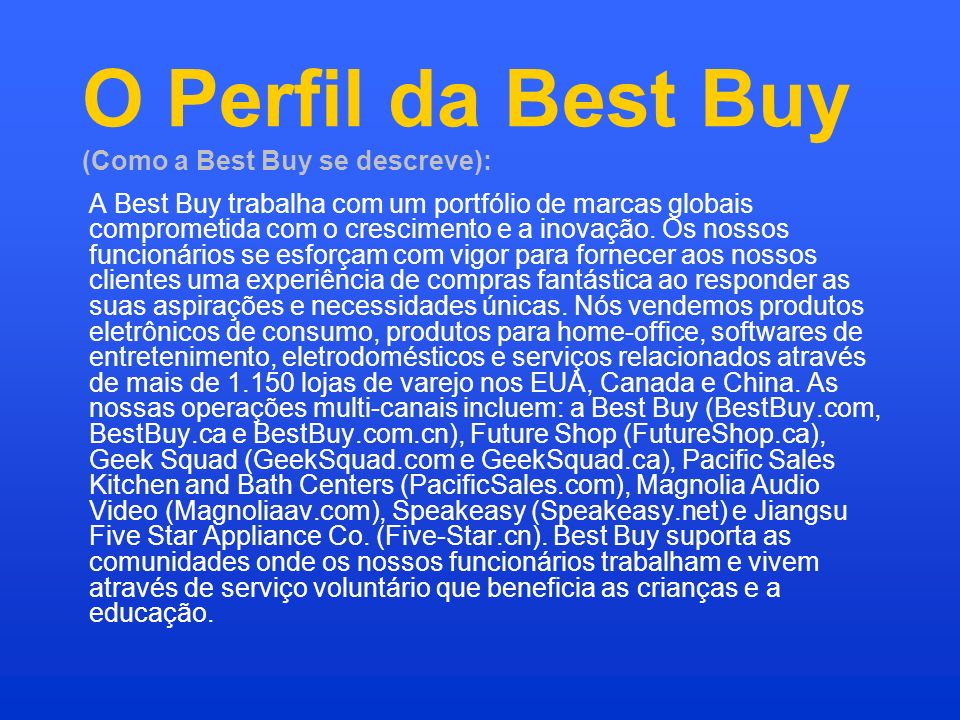O Perfil da Best Buy (Como a Best Buy se descreve): A Best Buy trabalha com um portfólio de marcas globais comprometida com o crescimento e a inovação