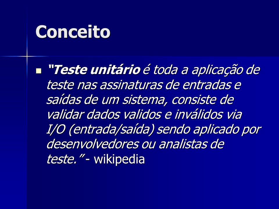 Conceito Teste unitário é toda a aplicação de teste nas assinaturas de entradas e saídas de um sistema, consiste de validar dados validos e inválidos