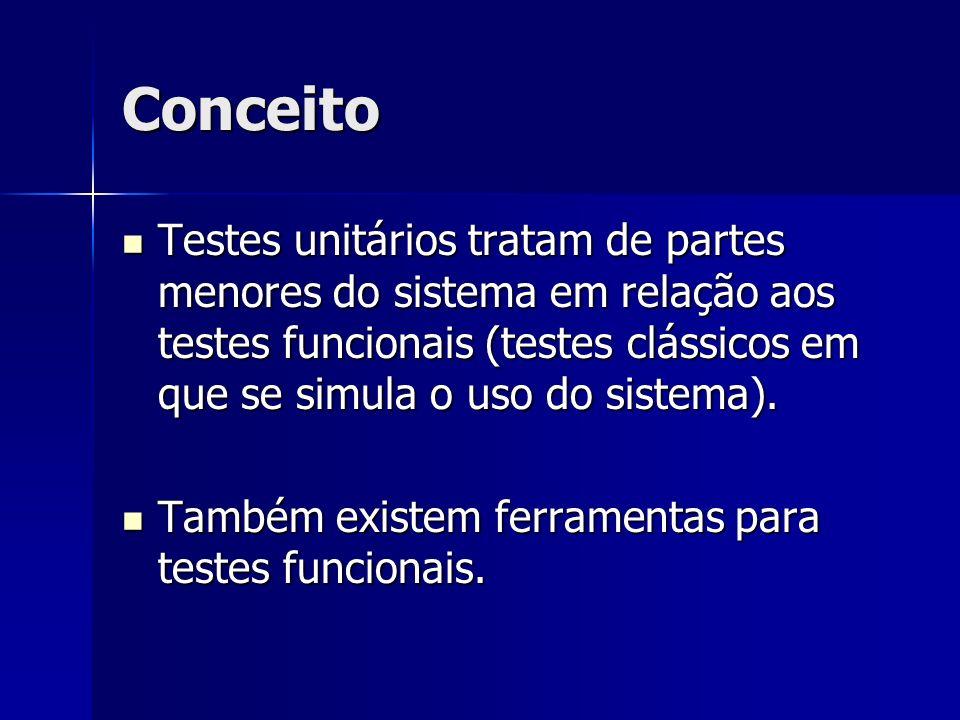 Conceito Testes unitários tratam de partes menores do sistema em relação aos testes funcionais (testes clássicos em que se simula o uso do sistema). T