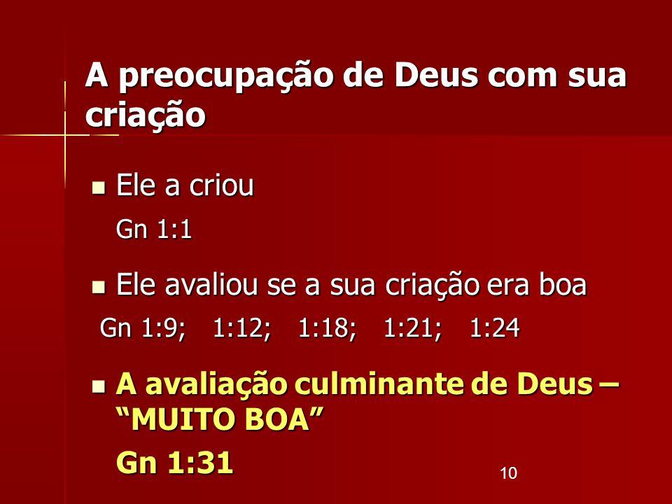10 Ele a criou Ele a criou Gn 1:1 Ele avaliou se a sua criação era boa Ele avaliou se a sua criação era boa Gn 1:9; 1:12; 1:18; 1:21; 1:24 Gn 1:9; 1:1