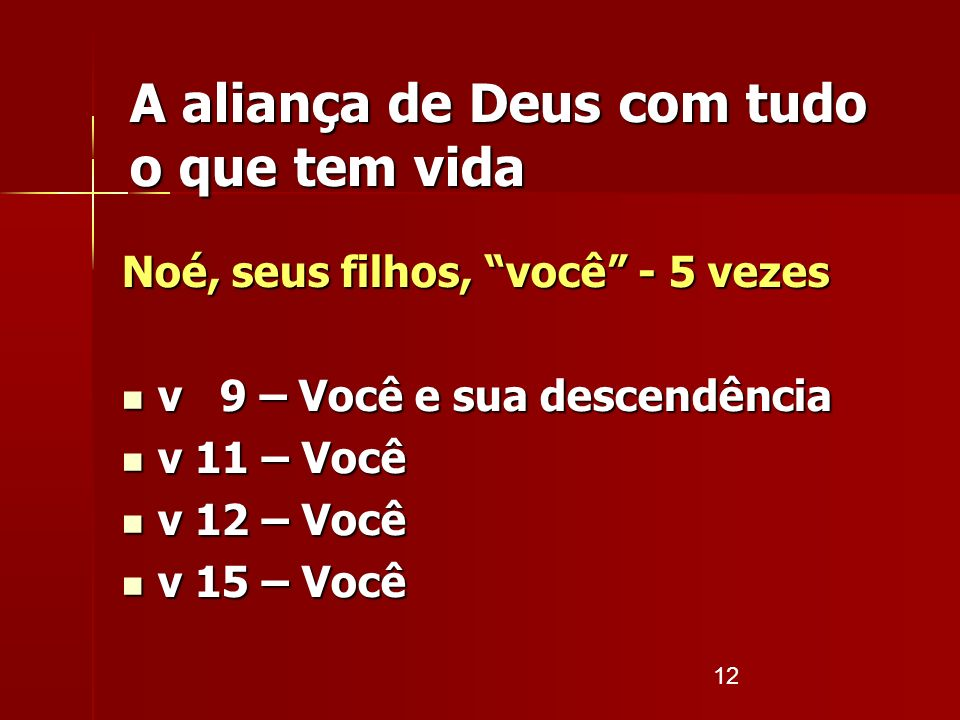 12 A aliança de Deus com tudo o que tem vida Noé, seus filhos, você - 5 vezes v 9 – Você e sua descendência v 9 – Você e sua descendência v 11 – Você