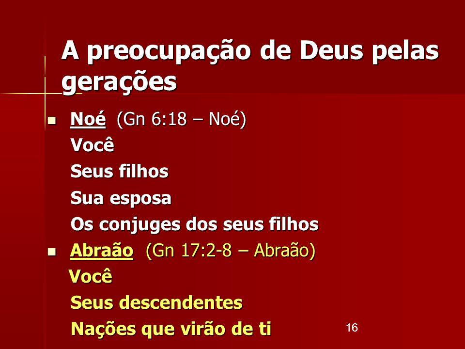 16 A preocupação de Deus pelas gerações Noé (Gn 6:18 – Noé) Noé (Gn 6:18 – Noé)Você Seus filhos Sua esposa Os conjuges dos seus filhos Abraão (Gn 17:2