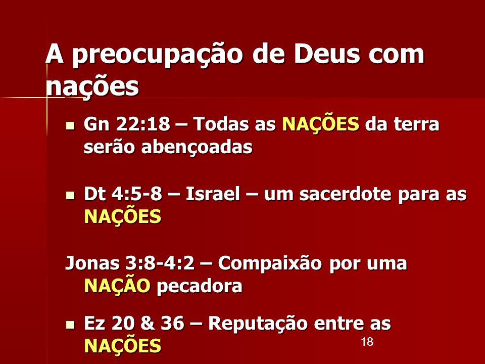 18 A preocupação de Deus com nações Gn 22:18 – Todas as NAÇÕES da terra serão abençoadas Gn 22:18 – Todas as NAÇÕES da terra serão abençoadas Dt 4:5-8