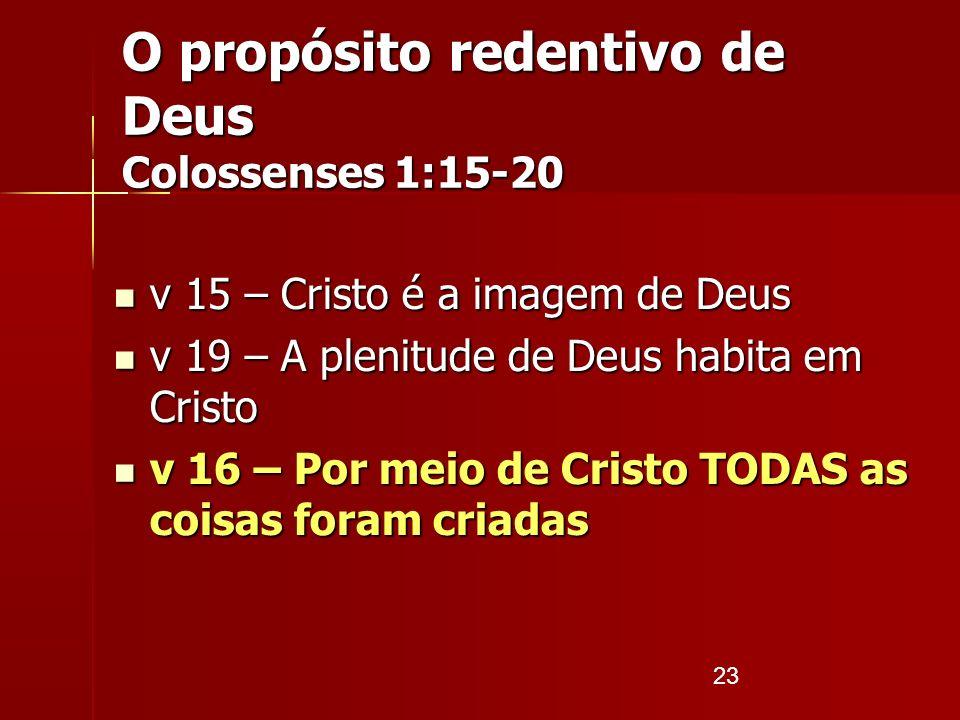 23 O propósito redentivo de Deus Colossenses 1:15-20 v 15 – Cristo é a imagem de Deus v 15 – Cristo é a imagem de Deus v 19 – A plenitude de Deus habi