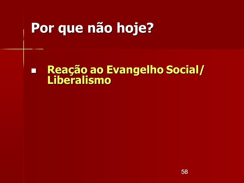 58 Por que não hoje? Reação ao Evangelho Social/ Liberalismo Reação ao Evangelho Social/ Liberalismo