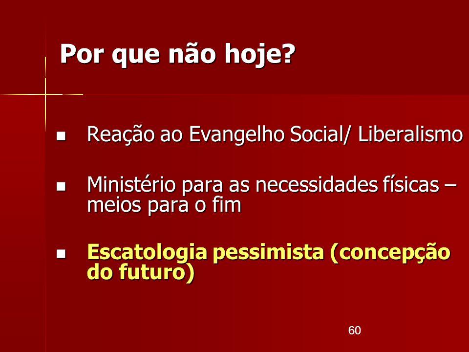 60 Por que não hoje? Reação ao Evangelho Social/ Liberalismo Reação ao Evangelho Social/ Liberalismo Ministério para as necessidades físicas – meios p