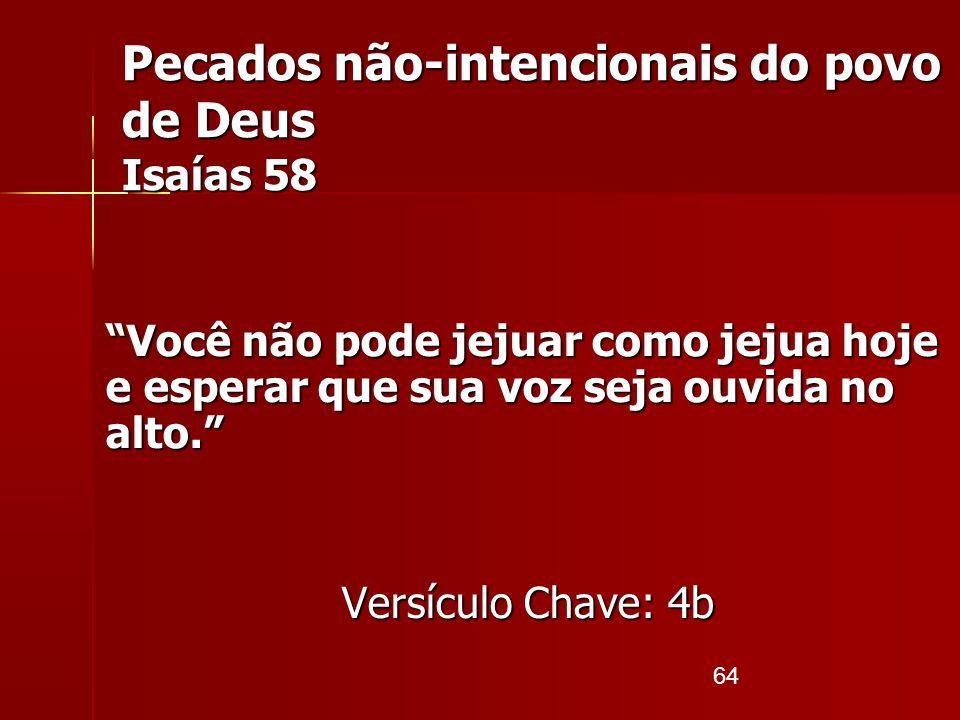 64 Pecados não-intencionais do povo de Deus Isaías 58 Você não pode jejuar como jejua hoje e esperar que sua voz seja ouvida no alto. Versículo Chave: